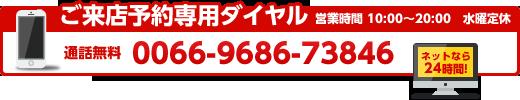 ご来店予約専用ダイヤル 無料電話 0066-9686-73846 営業時間 10:00〜20:00 水曜定休